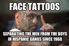 Boys With Tattoos Meme - face tattoos separating the men from the boys in hispanic gangs