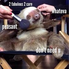 Peasant Meme - 2 fabulous 2 care whateve peasant don t need u sloth meme photo