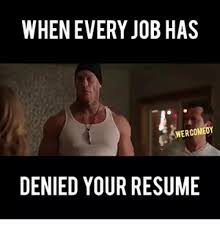 Denied Meme - when every jobhas wercomedy denied your resume dank meme on me me