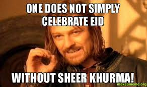 Eid Memes - one does not simply celebrate eid without sheer khurma eid