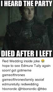 Red Wedding Meme - i heard the party died after ileft red wedding inside joke hope