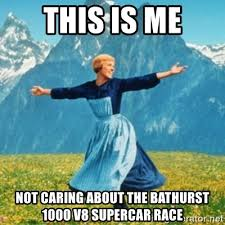 Bathurst Memes - this is me not caring about the bathurst 1000 v8 supercar race