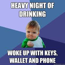 Funny Drinking Memes - heavy night of drinking woke up with keys wallet and phone
