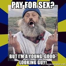 Good Looking Guy Meme - pay for sex but i m a young good looking guy homeless guy