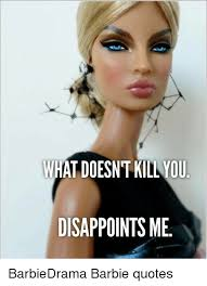 Barbie Meme - what doesntkil you disappoints me barbiedrama barbie quotes