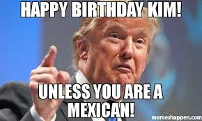 Kim Meme - happy birthday kim unless you are a mexican meme donald trump