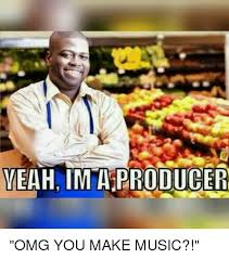 Music Producer Meme - yeah im a producer omg you make music music meme on me me