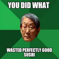 Wasted Meme - meme creator you did what wasted perfectly good sushi meme
