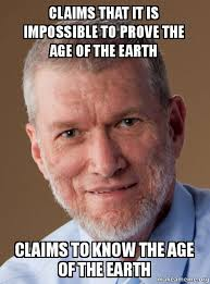 Ken Ham Meme - claims that it is impossible to prove the age of the earth claims