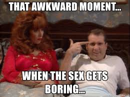 Sex Meme Generator - that awkward moment when the sex gets boring al bundy this