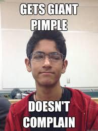 Pimple Meme - gets giant pimple doesn t complain peculiar zain quickmeme