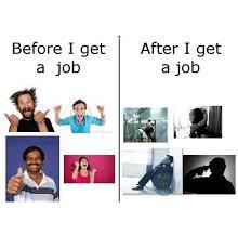 Get A Job Meme - before i get after i get a job a job jobs meme on me me