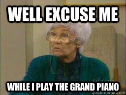Well Excuse Me Meme - well excuse me while i play the grand piano sophia quickmeme