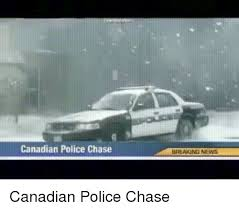 Funny Canadian Memes - 25 best memes about canadian police chase canadian police