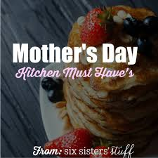mother u0027s day kitchen must haves six sisters u0027 stuff