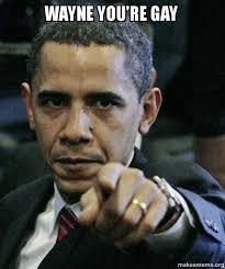 You Re Gay Meme - wayne you re gay angry obama make a meme