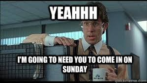 Yeahhh Meme - yeahhh i m going to need you to come in on sunday lumbergh