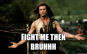 Funny Fight Memes - fight me then bruhhh braveheart come at me bro quickmeme