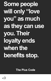 Loyalty Meme - some people will only love you as much as they can use you their