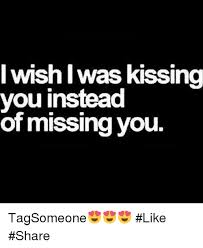 Miss You Memes - i wishiwas kissing you instead of missing you tagsomeone like