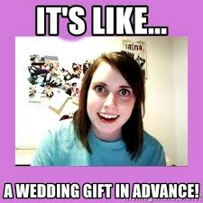 wedding gift meme it s like a wedding gift in advance overly attached