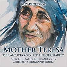 biography for mother mother teresa of calcutta and her life of charity kids biography