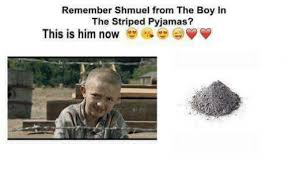 Pyjama Kid Meme - remember shmuel from the boy in the striped pyjamas this is him now