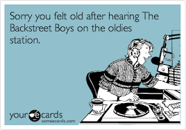 Backstreet Boys Meme - sorry you felt old after hearing the backstreet boys on the oldies