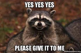 Yes Please Meme - yes yes yes please give it to me evil plotting raccoon make a meme