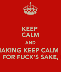 Make Keep Calm Memes - keep calm and stop making keep calm memes please for fuck s sake