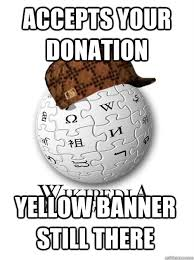 Wikipedia Donation Meme - accepts your donation yellow banner still there scumbag wikipedia