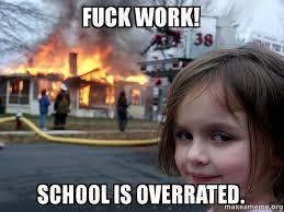 Fuck Work Meme - fuck work school is overrated school is overrated make a meme