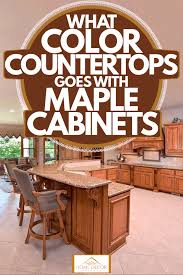what color countertops go with cabinets what color countertops goes with maple cabinets home decor