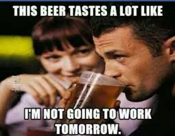 Not Working Meme - this beer tastes a lot like i m not going to work tomorrow well