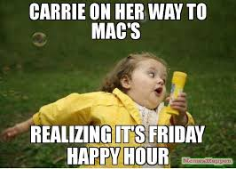 Carrie Meme - carrie on her way to mac s realizing it s friday happy hour meme