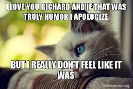 Cat Problems Meme - i love you richard and if that was truly humor i apologize but i