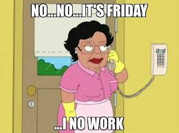 Funny Friday Meme - i no work funny friday meme