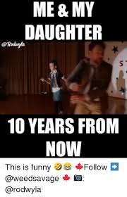 Funny Daughter Memes - me my daughter 10 years from now this is funny follow