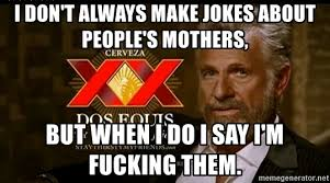 Dos Equis Man Memes - i don t always make jokes about people s mothers but when i do i