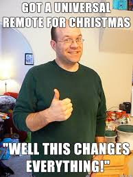 That Changes Everything Meme - got a universal remote for christmas well this changes everything