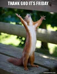 Thank God Its Friday Memes - thank god it s friday happy squirrel make a meme