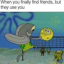 Spongebob Internet Memes - when you finally find friends but they use you bikini bottom