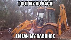 Bulldozer Meme - i got my ho back i mean my backhoe make a meme
