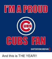Cubs Fan Meme - a proud ubs cubs fan cattentioncubsfans and this is the year