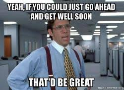 yeah if you could just go ahead and get well soon that d be great