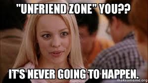 Meme Zone - unfriend zone you it s never going to happen mean girls meme