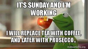 Its Sunday Meme - it s sunday and i m working i will replace tea with coffee and