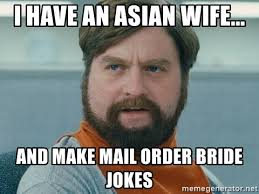 Mail Order Bride Meme - i have an asian wife and make mail order bride jokes zach