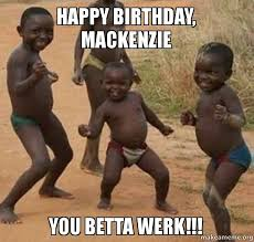 Mackenzie Meme - happy birthday mackenzie you betta werk make a meme