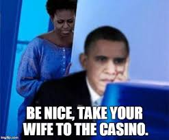 Casino Memes - be nice take your wife to the casino imgflip